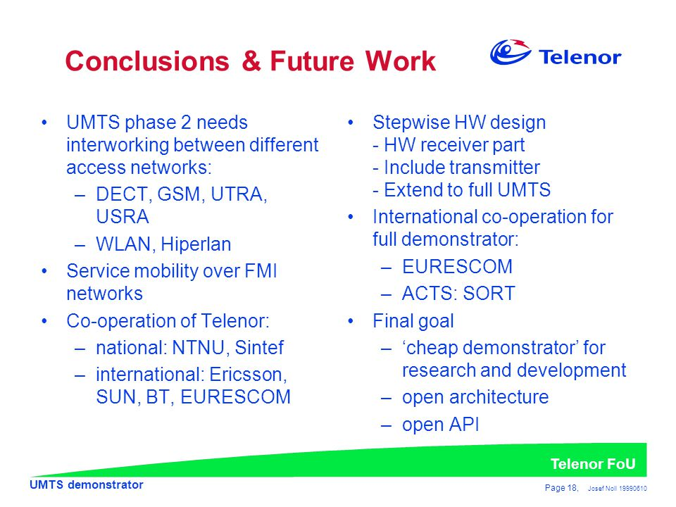UMTS demonstrator Telenor FoU Page 18, Josef Noll 19990610 Conclusions & Future Work •UMTS phase 2 needs interworking between different access networks: –DECT, GSM, UTRA, USRA –WLAN, Hiperlan •Service mobility over FMI networks •Co-operation of Telenor: –national: NTNU, Sintef –international: Ericsson, SUN, BT, EURESCOM •Stepwise HW design - HW receiver part - Include transmitter - Extend to full UMTS •International co-operation for full demonstrator: –EURESCOM –ACTS: SORT •Final goal –'cheap demonstrator' for research and development –open architecture –open API