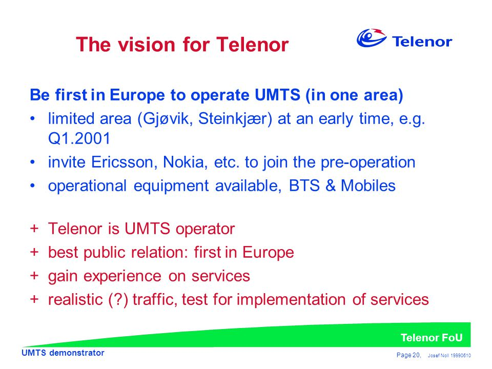 UMTS demonstrator Telenor FoU Page 20, Josef Noll 19990610 The vision for Telenor Be first in Europe to operate UMTS (in one area) •limited area (Gjøvik, Steinkjær) at an early time, e.g.