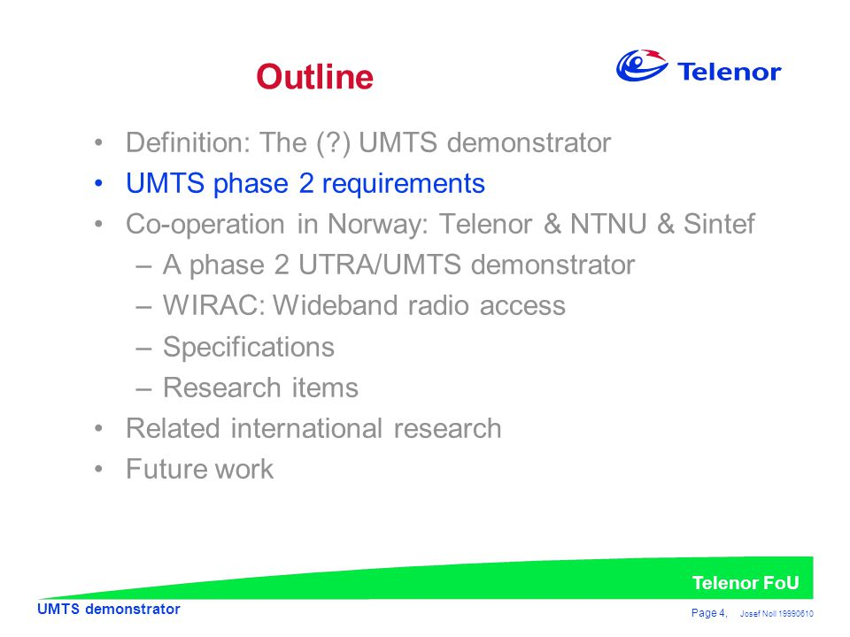 UMTS demonstrator Telenor FoU Page 4, Josef Noll 19990610 •Definition: The (?) UMTS demonstrator •UMTS phase 2 requirements •Co-operation in Norway: Telenor & NTNU & Sintef –A phase 2 UTRA/UMTS demonstrator –WIRAC: Wideband radio access –Specifications –Research items •Related international research •Future work Outline