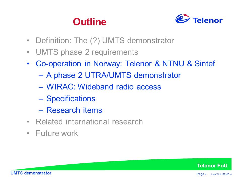 UMTS demonstrator Telenor FoU Page 7, Josef Noll 19990610 •Definition: The (?) UMTS demonstrator •UMTS phase 2 requirements •Co-operation in Norway: Telenor & NTNU & Sintef –A phase 2 UTRA/UMTS demonstrator –WIRAC: Wideband radio access –Specifications –Research items •Related international research •Future work Outline