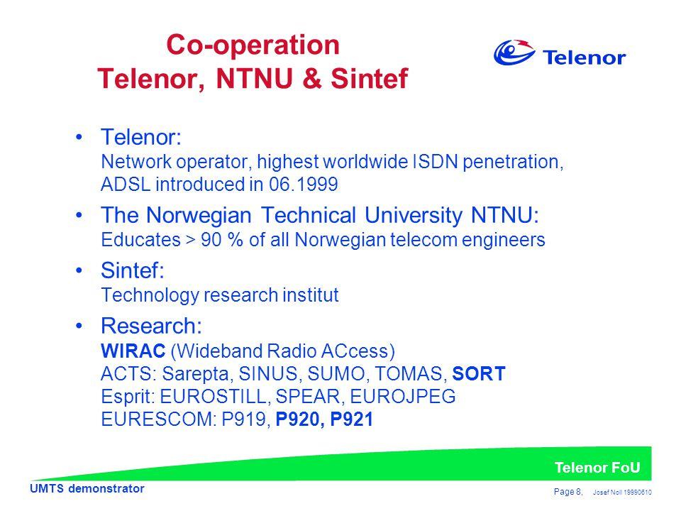 UMTS demonstrator Telenor FoU Page 8, Josef Noll 19990610 •Telenor: Network operator, highest worldwide ISDN penetration, ADSL introduced in 06.1999 •The Norwegian Technical University NTNU: Educates > 90 % of all Norwegian telecom engineers •Sintef: Technology research institut •Research: WIRAC (Wideband Radio ACcess) ACTS: Sarepta, SINUS, SUMO, TOMAS, SORT Esprit: EUROSTILL, SPEAR, EUROJPEG EURESCOM: P919, P920, P921 Co-operation Telenor, NTNU & Sintef