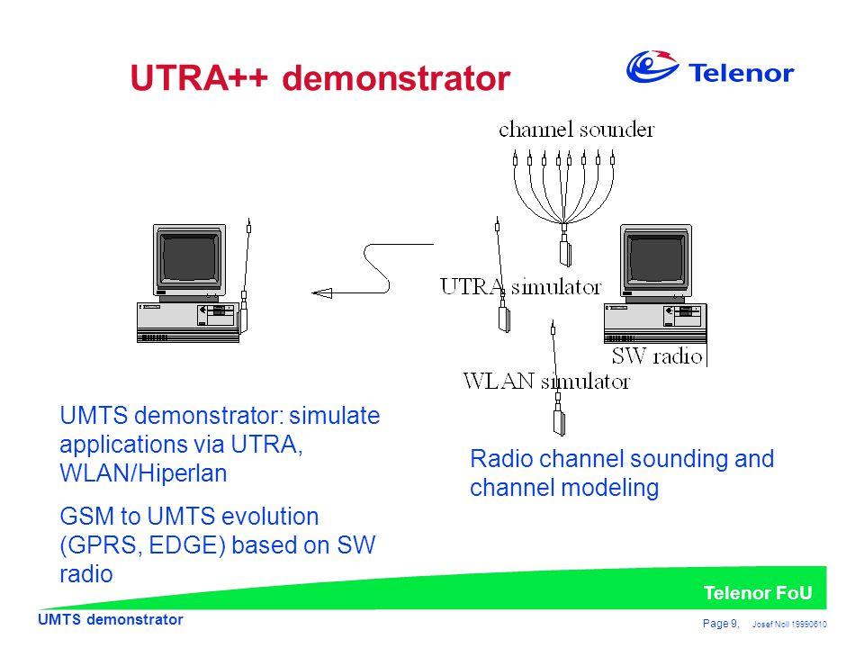 UMTS demonstrator Telenor FoU Page 9, Josef Noll 19990610 UTRA++ demonstrator UMTS demonstrator: simulate applications via UTRA, WLAN/Hiperlan GSM to UMTS evolution (GPRS, EDGE) based on SW radio Radio channel sounding and channel modeling