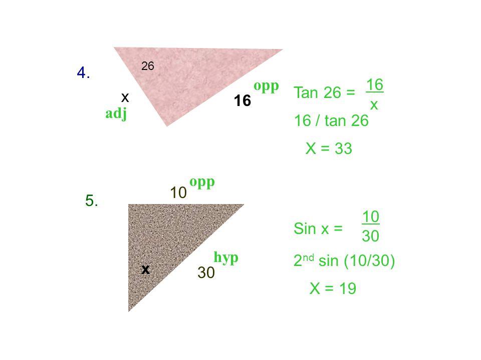 26 x 16 10 x 30 4. 5. Tan 26 = Sin x = 16 x 10 30 X = 33 X = 19 opp adj hyp 16 / tan 26 2 nd sin (10/30)