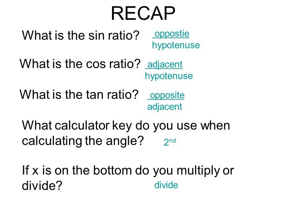 RECAP What is the sin ratio? oppostie hypotenuse What is the cos ratio? adjacent hypotenuse What is the tan ratio? opposite adjacent What calculator k