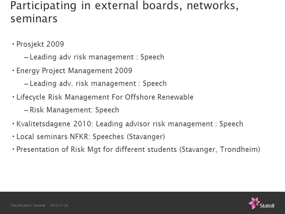 Classification: Internal 2010-11-26 Participating in external boards, networks, seminars • Prosjekt 2009 – Leading adv risk management : Speech • Energy Project Management 2009 – Leading adv.