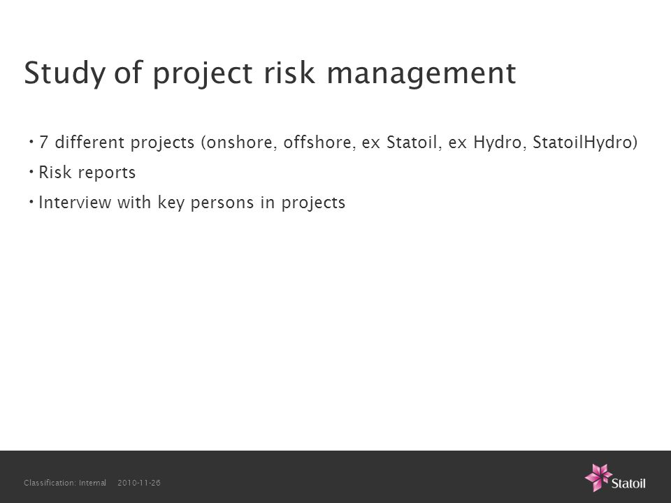Classification: Internal 2010-11-26 Study of project risk management • 7 different projects (onshore, offshore, ex Statoil, ex Hydro, StatoilHydro) •
