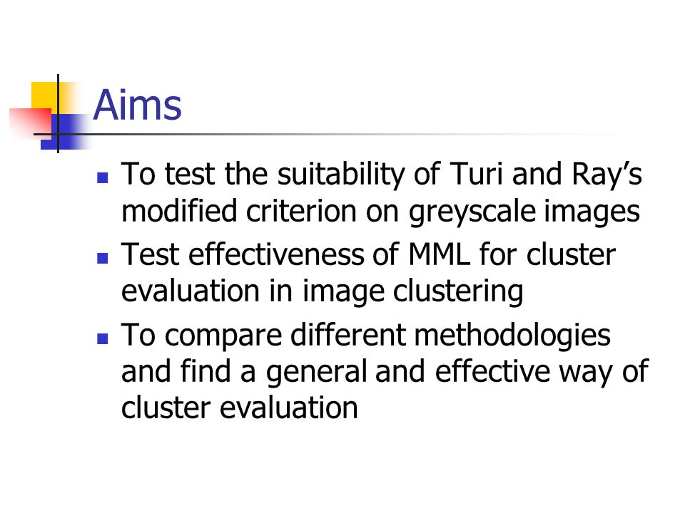 Aims  To test the suitability of Turi and Ray's modified criterion on greyscale images  Test effectiveness of MML for cluster evaluation in image clustering  To compare different methodologies and find a general and effective way of cluster evaluation