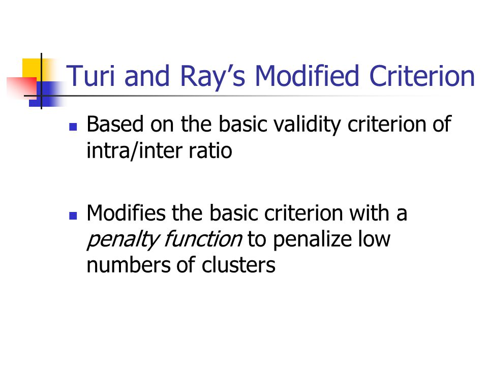  Based on the basic validity criterion of intra/inter ratio  Modifies the basic criterion with a penalty function to penalize low numbers of clusters Turi and Ray's Modified Criterion