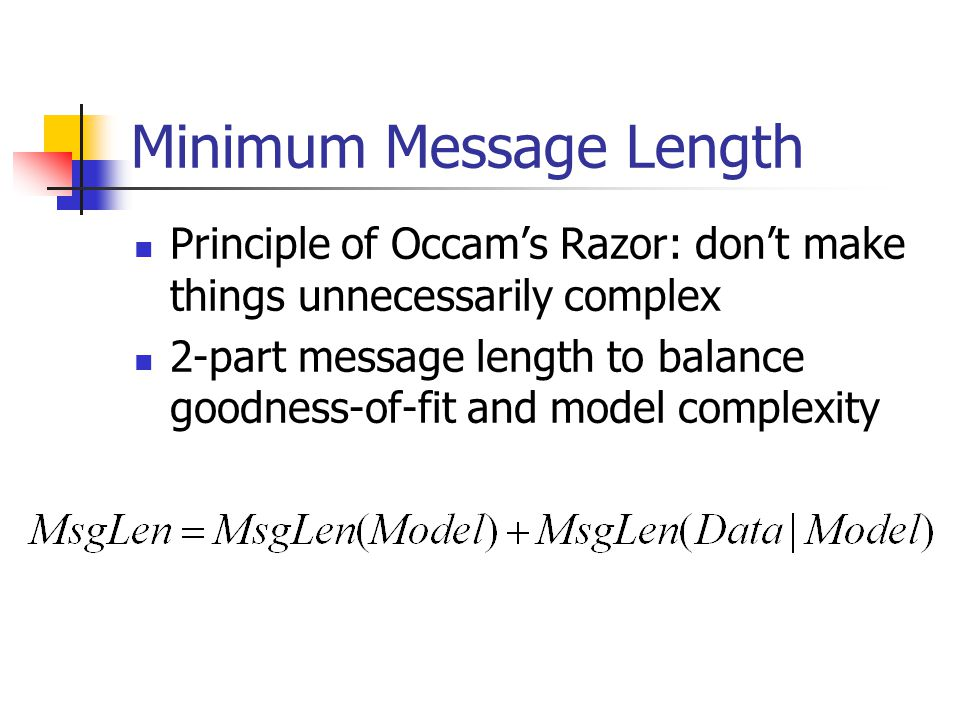 Minimum Message Length  Principle of Occam's Razor: don't make things unnecessarily complex  2-part message length to balance goodness-of-fit and model complexity