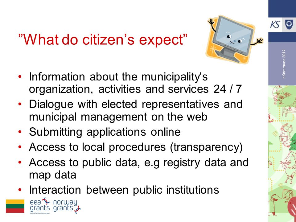eKommune 2012 What do citizen's expect •Information about the municipality s organization, activities and services 24 / 7 •Dialogue with elected representatives and municipal management on the web •Submitting applications online •Access to local procedures (transparency) •Access to public data, e.g registry data and map data •Interaction between public institutions