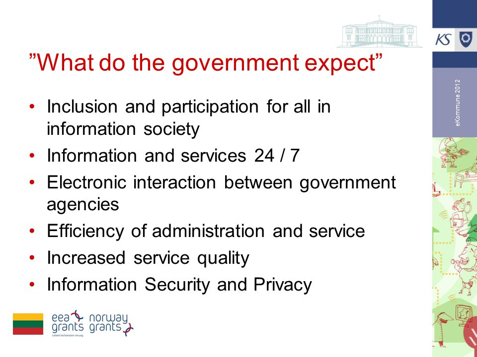 eKommune 2012 •Inclusion and participation for all in information society •Information and services 24 / 7 •Electronic interaction between government agencies •Efficiency of administration and service •Increased service quality •Information Security and Privacy What do the government expect