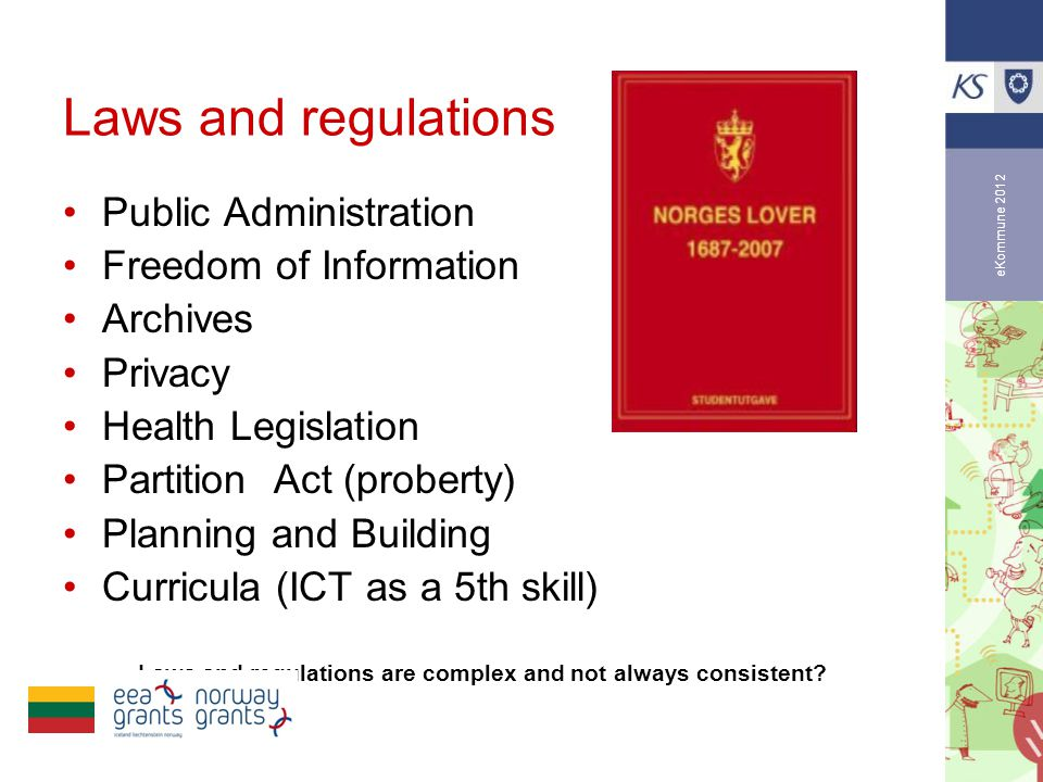 eKommune 2012 Laws and regulations •Public Administration •Freedom of Information •Archives •Privacy •Health Legislation •Partition Act (proberty) •Planning and Building •Curricula (ICT as a 5th skill) Laws and regulations are complex and not always consistent