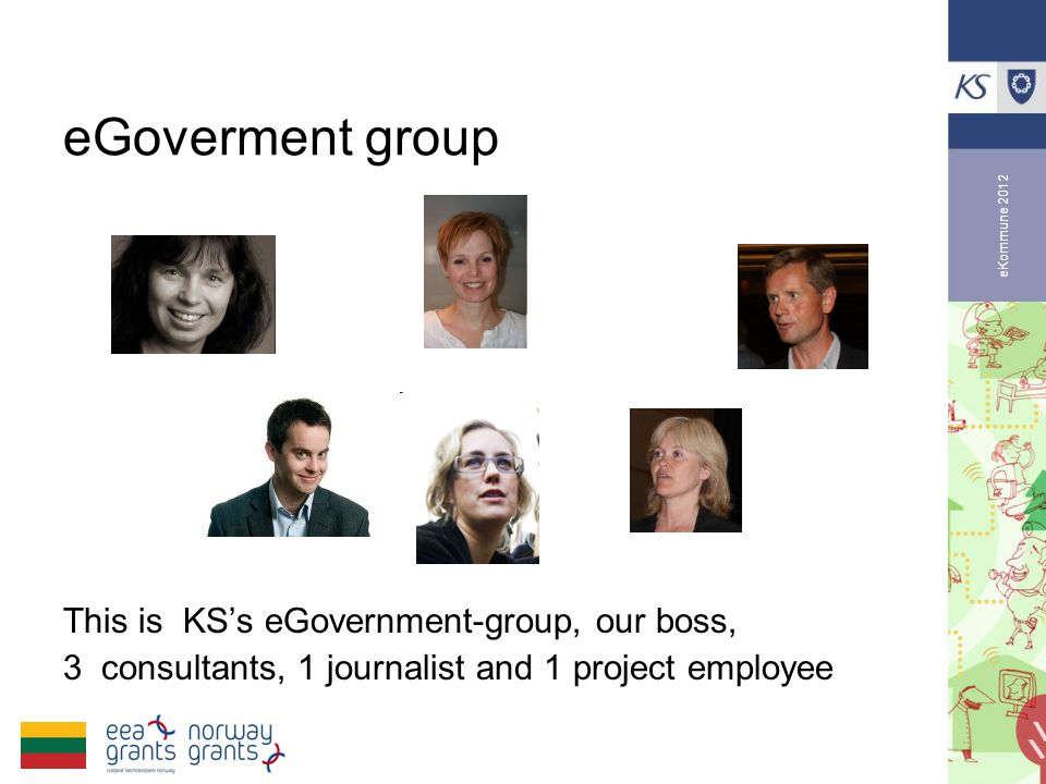 eKommune 2012 eGoverment group This is KS's eGovernment-group, our boss, 3 consultants, 1 journalist and 1 project employee