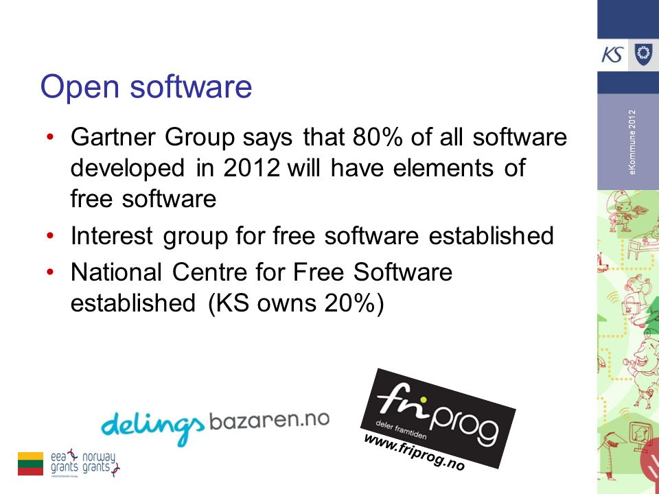 eKommune 2012 Open software •Gartner Group says that 80% of all software developed in 2012 will have elements of free software •Interest group for free software established •National Centre for Free Software established (KS owns 20%) www.friprog.no