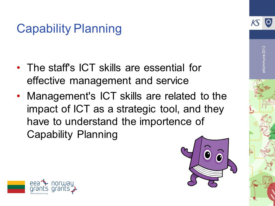 eKommune 2012 Capability Planning •The staff s ICT skills are essential for effective management and service •Management s ICT skills are related to the impact of ICT as a strategic tool, and they have to understand the importence of Capability Planning