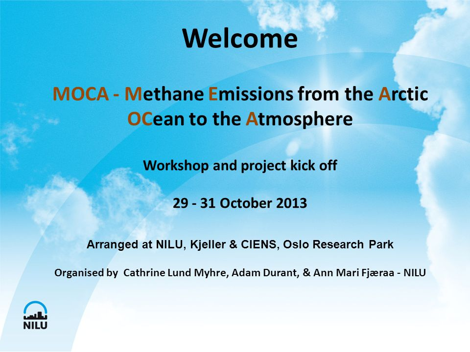 Welcome MOCA - Methane Emissions from the Arctic OCean to the Atmosphere Workshop and project kick off 29 - 31 October 2013 Arranged at NILU, Kjeller