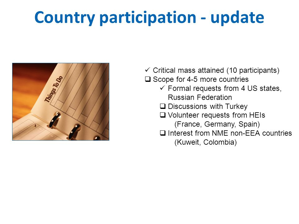 Country participation - update  Critical mass attained (10 participants)  Scope for 4-5 more countries  Formal requests from 4 US states, Russian Federation  Discussions with Turkey  Volunteer requests from HEIs (France, Germany, Spain)  Interest from NME non-EEA countries (Kuweit, Colombia)