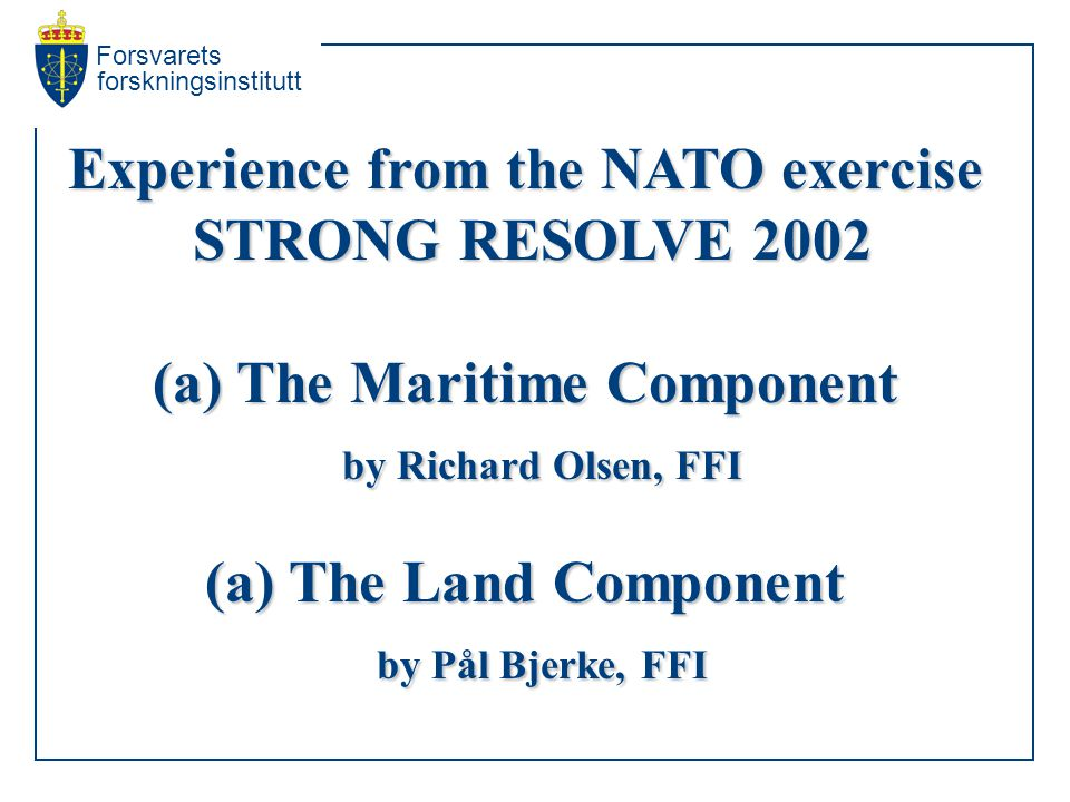 Forsvarets forskningsinstitutt Experience from the NATO exercise STRONG RESOLVE 2002 STRONG RESOLVE 2002 (a) The Maritime Component by Richard Olsen, FFI by Richard Olsen, FFI (a) The Land Component by Pål Bjerke, FFI by Pål Bjerke, FFI