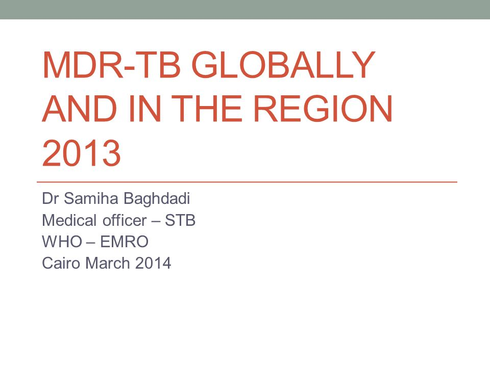 MDR-TB GLOBALLY AND IN THE REGION 2013 Dr Samiha Baghdadi Medical officer – STB WHO – EMRO Cairo March 2014