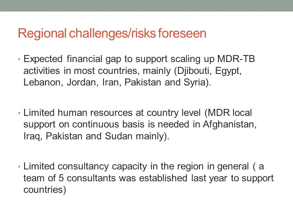 Regional challenges/risks foreseen • Expected financial gap to support scaling up MDR-TB activities in most countries, mainly (Djibouti, Egypt, Lebanon, Jordan, Iran, Pakistan and Syria).