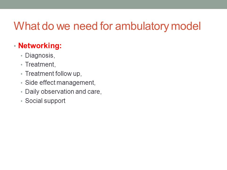What do we need for ambulatory model • Networking: • Diagnosis, • Treatment, • Treatment follow up, • Side effect management, • Daily observation and care, • Social support