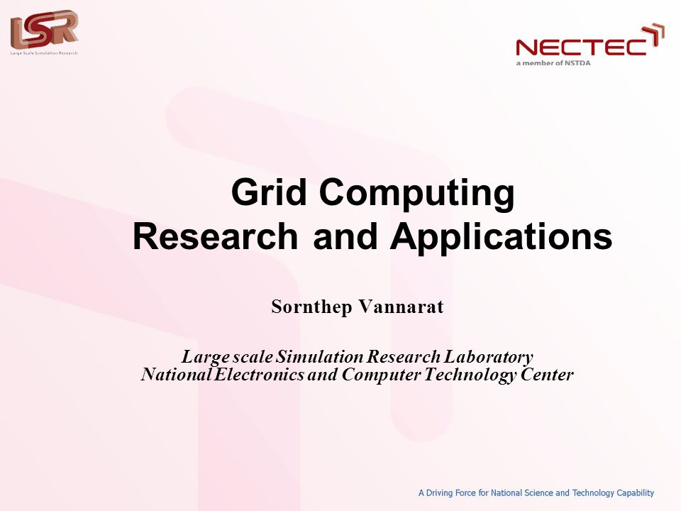 Grid Computing Research and Applications Sornthep Vannarat Large scale Simulation Research Laboratory National Electronics and Computer Technology Cen