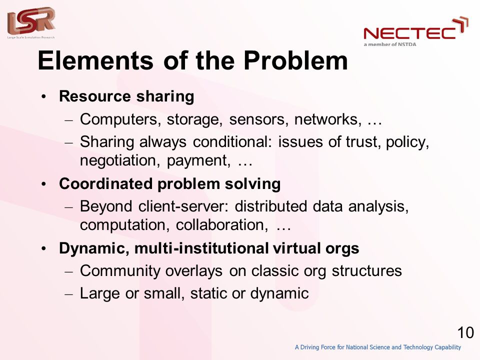10 Elements of the Problem • Resource sharing – Computers, storage, sensors, networks, … – Sharing always conditional: issues of trust, policy, negotiation, payment, … • Coordinated problem solving – Beyond client-server: distributed data analysis, computation, collaboration, … • Dynamic, multi-institutional virtual orgs – Community overlays on classic org structures – Large or small, static or dynamic