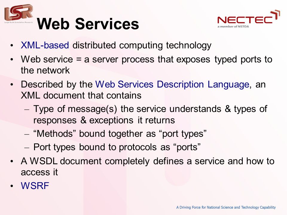 Web Services • XML-based distributed computing technology • Web service = a server process that exposes typed ports to the network • Described by the Web Services Description Language, an XML document that contains – Type of message(s) the service understands & types of responses & exceptions it returns – Methods bound together as port types – Port types bound to protocols as ports • A WSDL document completely defines a service and how to access it • WSRF