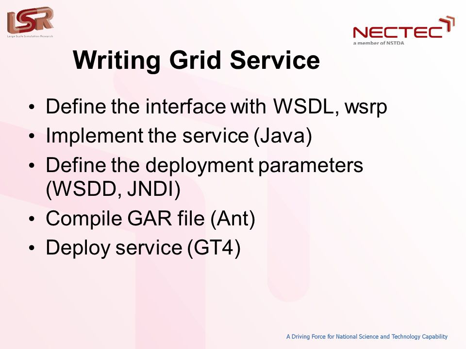 Writing Grid Service • Define the interface with WSDL, wsrp • Implement the service (Java) • Define the deployment parameters (WSDD, JNDI) • Compile GAR file (Ant) • Deploy service (GT4)