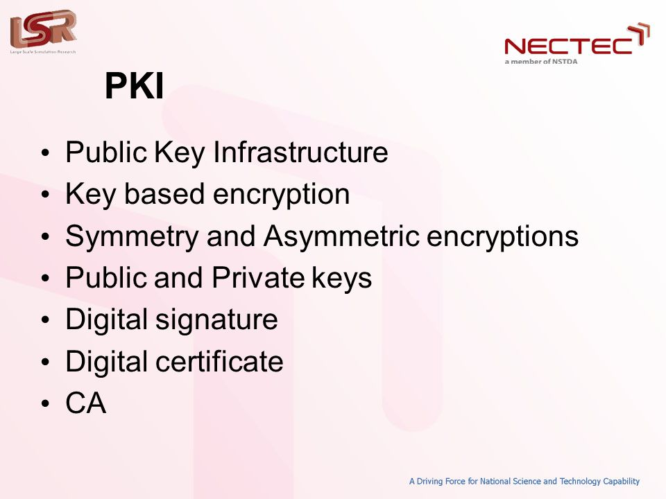 PKI • Public Key Infrastructure • Key based encryption • Symmetry and Asymmetric encryptions • Public and Private keys • Digital signature • Digital certificate • CA