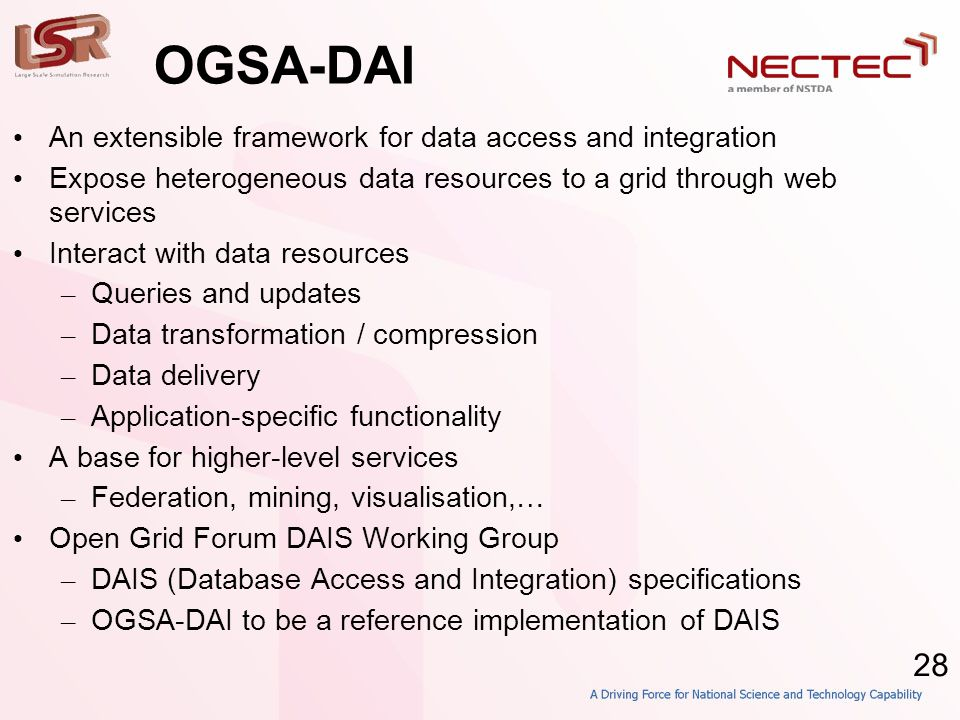 28 OGSA-DAI • An extensible framework for data access and integration • Expose heterogeneous data resources to a grid through web services • Interact with data resources – Queries and updates – Data transformation / compression – Data delivery – Application-specific functionality • A base for higher-level services – Federation, mining, visualisation,… • Open Grid Forum DAIS Working Group – DAIS (Database Access and Integration) specifications – OGSA-DAI to be a reference implementation of DAIS