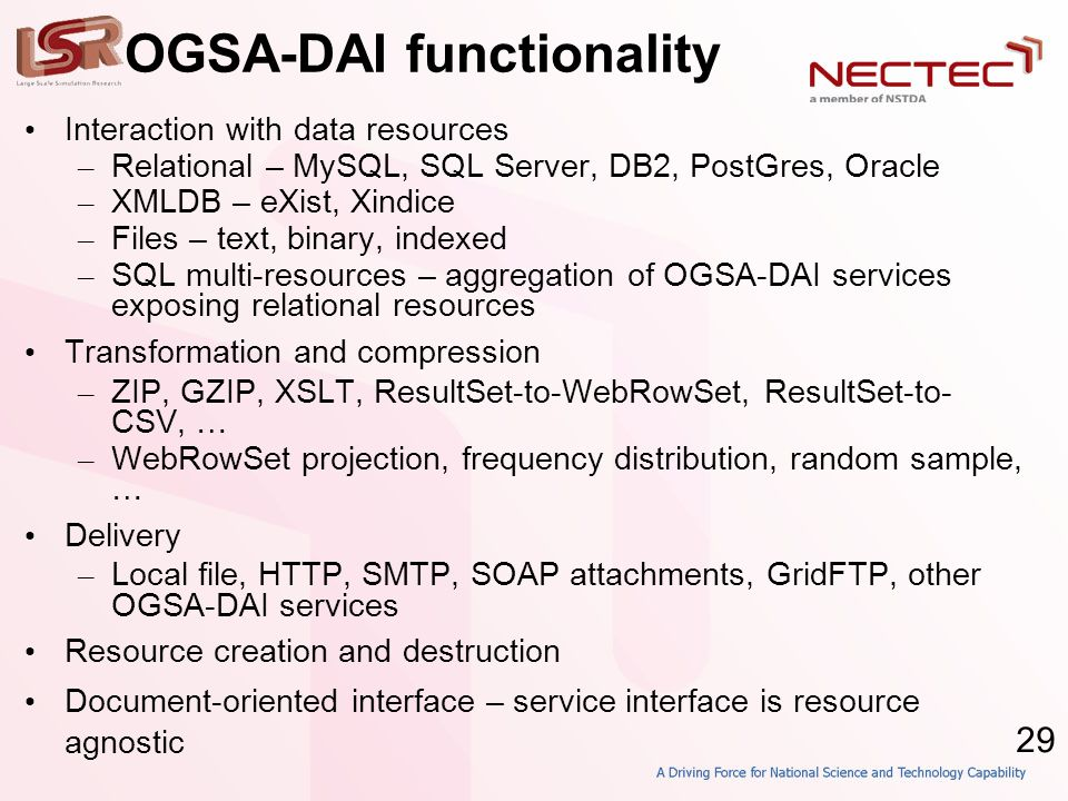 29 OGSA-DAI functionality • Interaction with data resources – Relational – MySQL, SQL Server, DB2, PostGres, Oracle – XMLDB – eXist, Xindice – Files – text, binary, indexed – SQL multi-resources – aggregation of OGSA-DAI services exposing relational resources • Transformation and compression – ZIP, GZIP, XSLT, ResultSet-to-WebRowSet, ResultSet-to- CSV, … – WebRowSet projection, frequency distribution, random sample, … • Delivery – Local file, HTTP, SMTP, SOAP attachments, GridFTP, other OGSA-DAI services • Resource creation and destruction • Document-oriented interface – service interface is resource agnostic