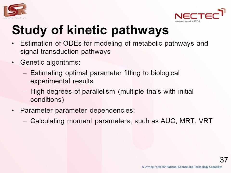 37 Study of kinetic pathways • Estimation of ODEs for modeling of metabolic pathways and signal transduction pathways • Genetic algorithms: – Estimating optimal parameter fitting to biological experimental results – High degrees of parallelism (multiple trials with initial conditions) • Parameter-parameter dependencies: – Calculating moment parameters, such as AUC, MRT, VRT
