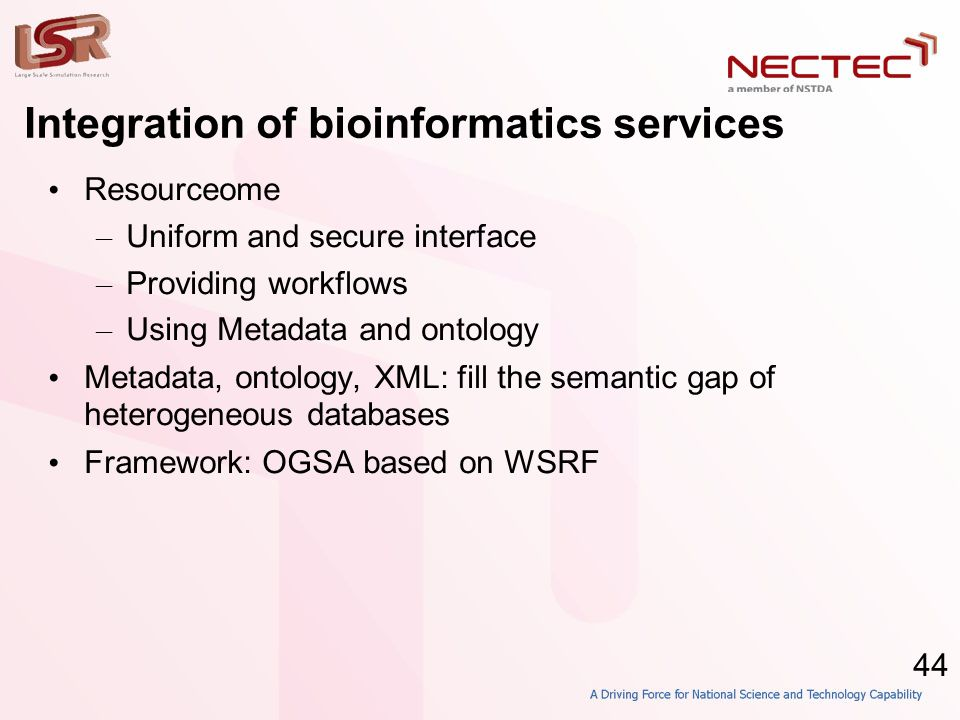 44 Integration of bioinformatics services • Resourceome – Uniform and secure interface – Providing workflows – Using Metadata and ontology • Metadata,