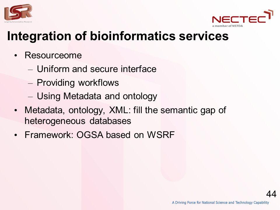 44 Integration of bioinformatics services • Resourceome – Uniform and secure interface – Providing workflows – Using Metadata and ontology • Metadata, ontology, XML: fill the semantic gap of heterogeneous databases • Framework: OGSA based on WSRF