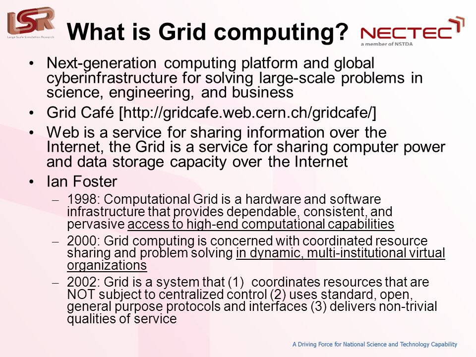 What is Grid computing? • Next-generation computing platform and global cyberinfrastructure for solving large-scale problems in science, engineering,