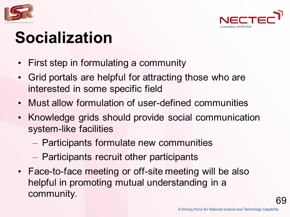 69 Socialization • First step in formulating a community • Grid portals are helpful for attracting those who are interested in some specific field • Must allow formulation of user-defined communities • Knowledge grids should provide social communication system-like facilities – Participants formulate new communities – Participants recruit other participants • Face-to-face meeting or off-site meeting will be also helpful in promoting mutual understanding in a community.