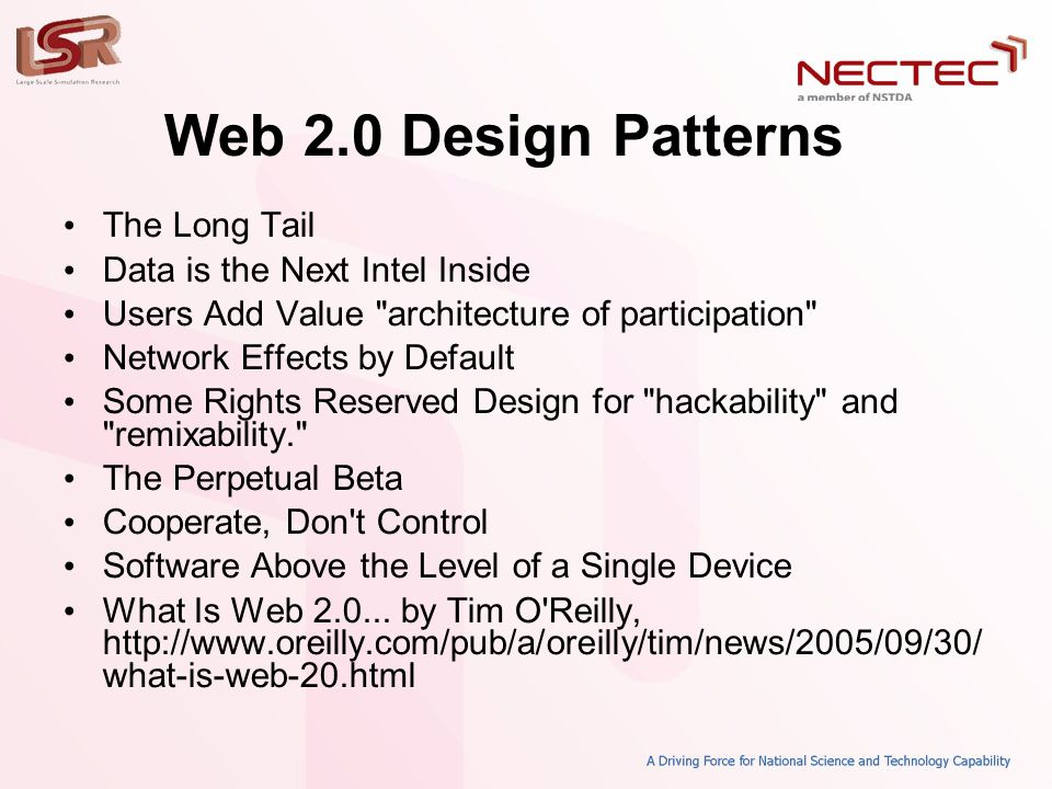 Web 2.0 Design Patterns • The Long Tail • Data is the Next Intel Inside • Users Add Value architecture of participation • Network Effects by Default • Some Rights Reserved Design for hackability and remixability. • The Perpetual Beta • Cooperate, Don t Control • Software Above the Level of a Single Device • What Is Web 2.0...
