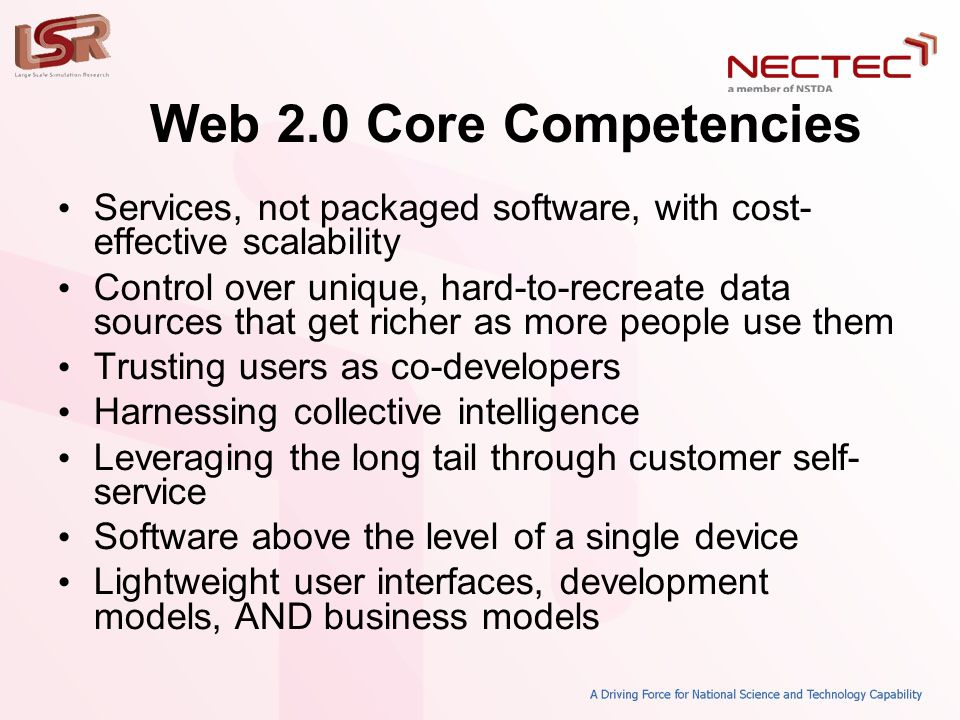 Web 2.0 Core Competencies • Services, not packaged software, with cost- effective scalability • Control over unique, hard-to-recreate data sources tha