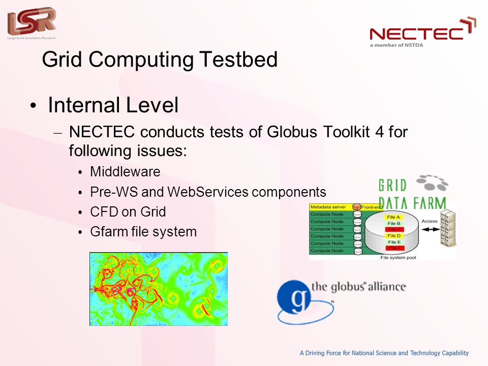Grid Computing Testbed • Internal Level – NECTEC conducts tests of Globus Toolkit 4 for following issues: • Middleware • Pre-WS and WebServices components • CFD on Grid • Gfarm file system