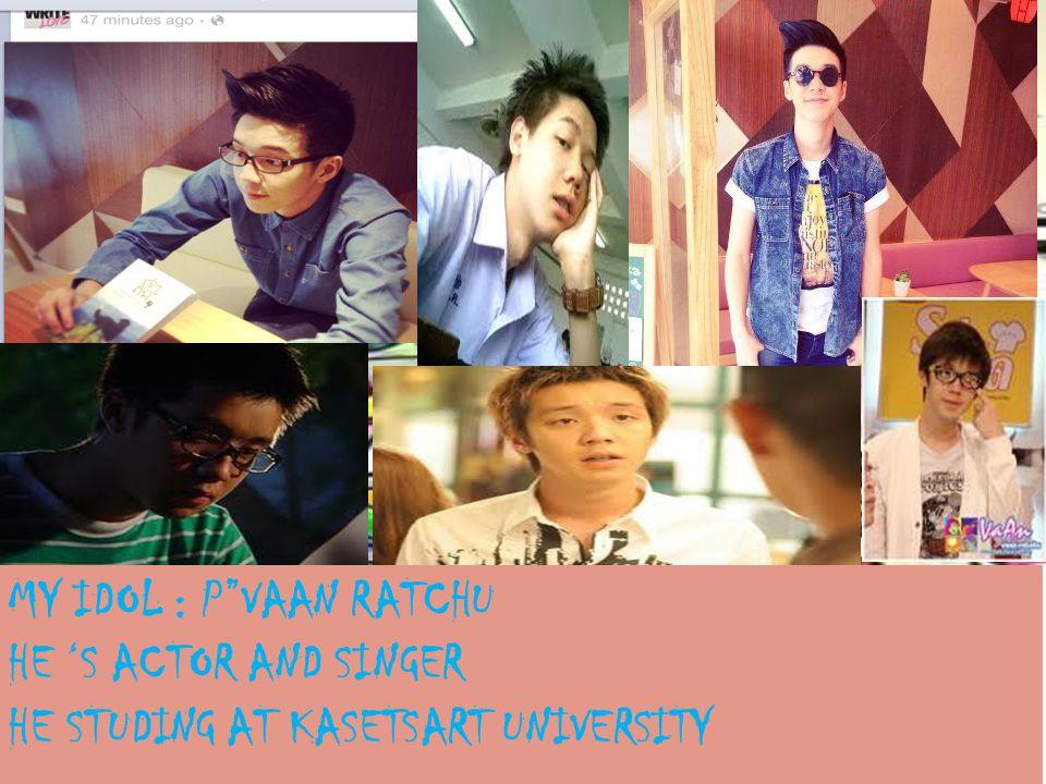 MY IDOL : P VAAN RATCHU HE 'S ACTOR AND SINGER HE STUDING AT KASETSART UNIVERSITY