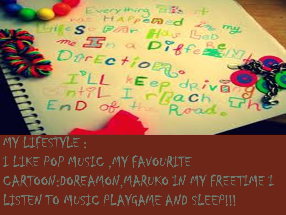 MY LIFESTYLE : I LIKE POP MUSIC,MY FAVOURITE CARTOON:DOREAMON,MARUKO IN MY FREETIME I LISTEN TO MUSIC PLAYGAME AND SLEEP!!!