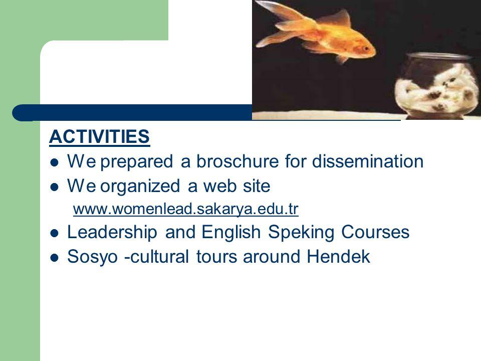 ACTIVITIES  We prepared a broschure for dissemination  We organized a web site www.womenlead.sakarya.edu.tr  Leadership and English Speking Courses  Sosyo -cultural tours around Hendek