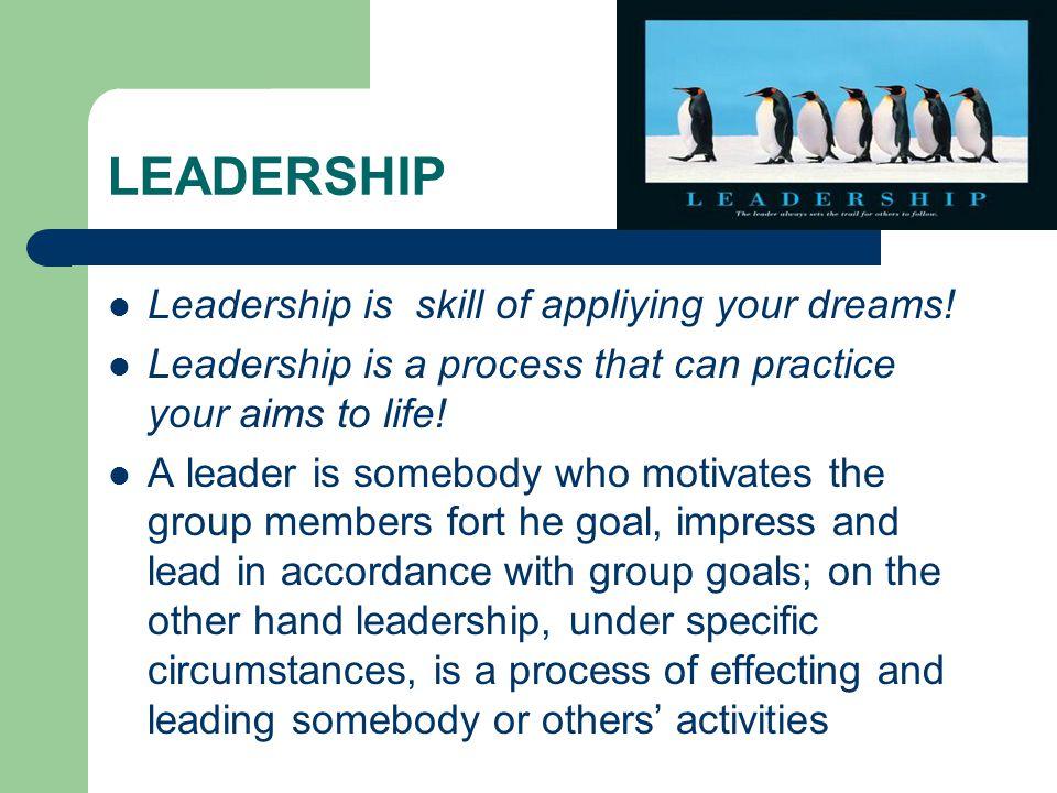 LEADERSHIP  Leadership is skill of appliying your dreams.