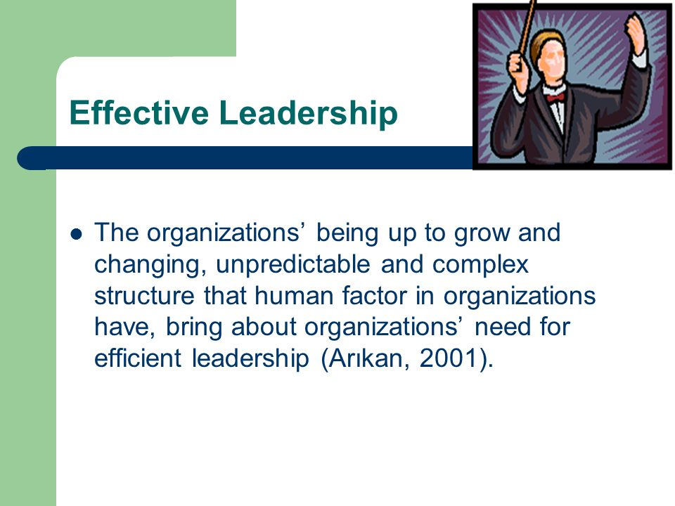 Effective Leadership  The organizations' being up to grow and changing, unpredictable and complex structure that human factor in organizations have, bring about organizations' need for efficient leadership (Arıkan, 2001).