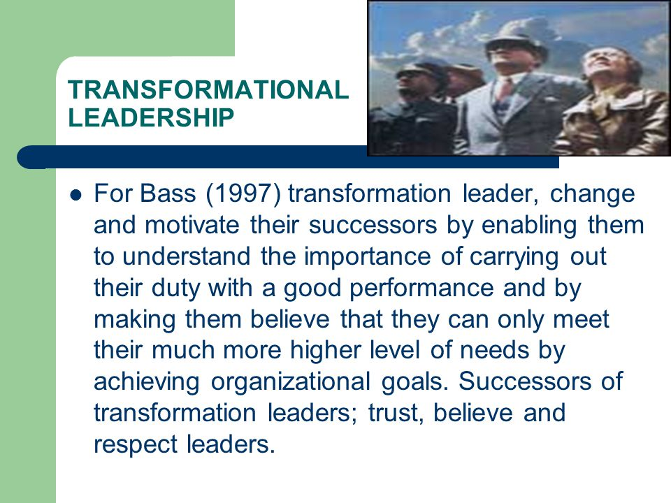 TRANSFORMATIONAL LEADERSHIP  For Bass (1997) transformation leader, change and motivate their successors by enabling them to understand the importance of carrying out their duty with a good performance and by making them believe that they can only meet their much more higher level of needs by achieving organizational goals.