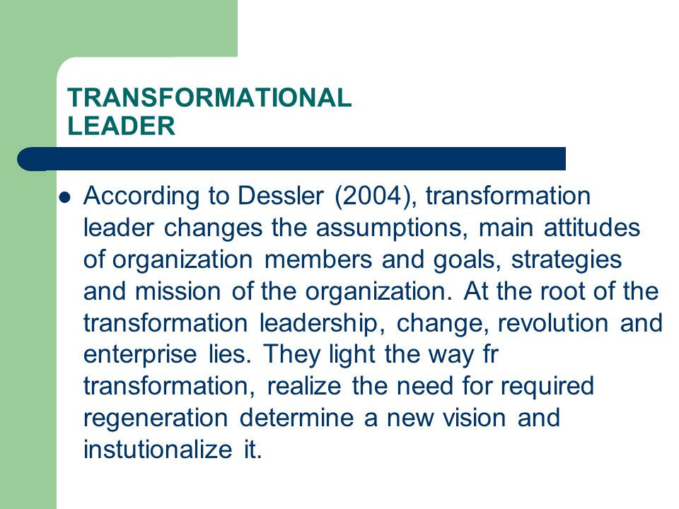 TRANSFORMATIONAL LEADER  According to Dessler (2004), transformation leader changes the assumptions, main attitudes of organization members and goals, strategies and mission of the organization.