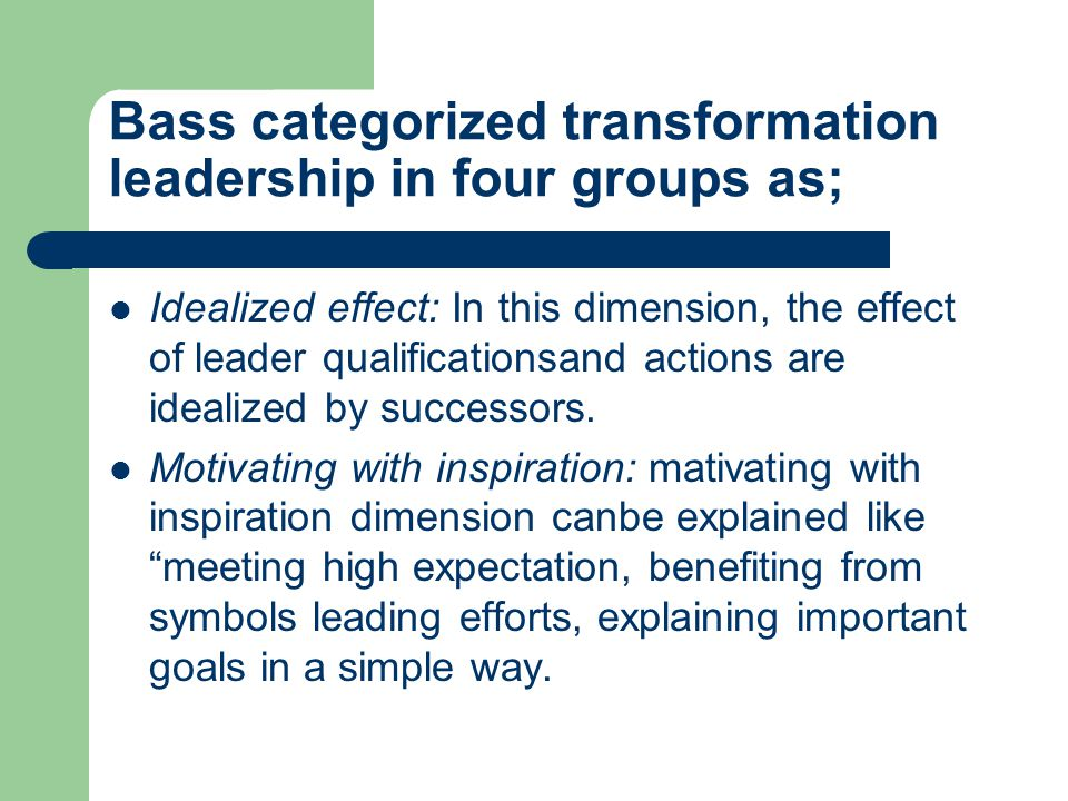 Bass categorized transformation leadership in four groups as;  Idealized effect: In this dimension, the effect of leader qualificationsand actions are idealized by successors.