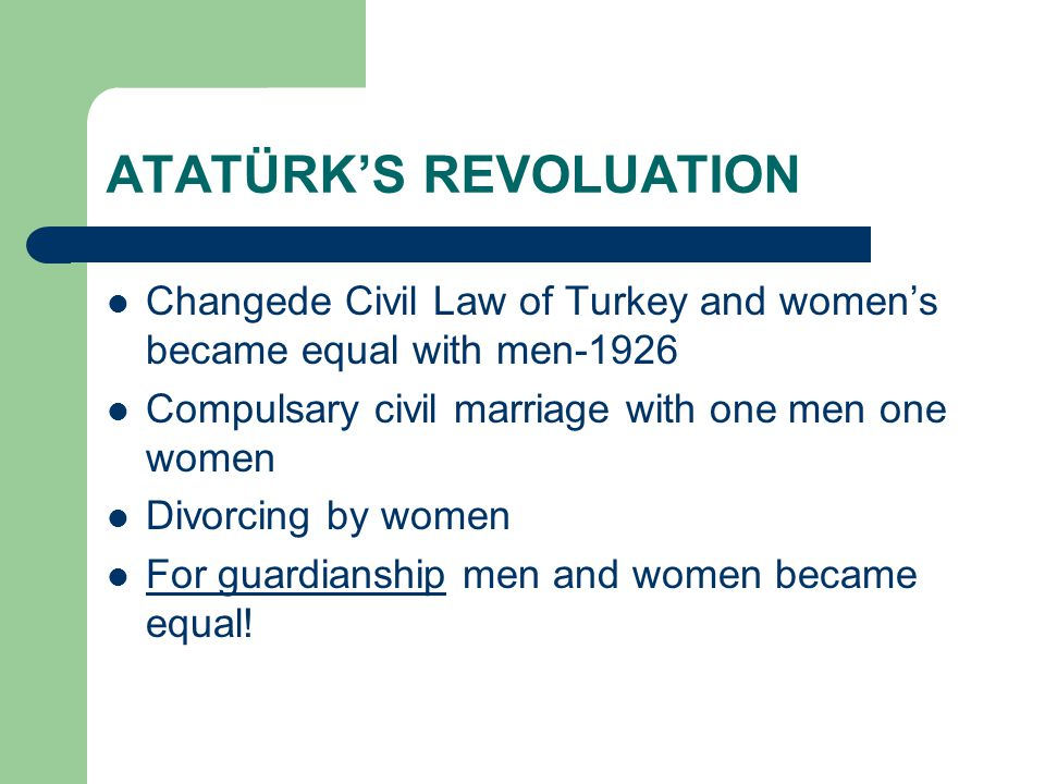 ATATÜRK'S REVOLUATION  Changede Civil Law of Turkey and women's became equal with men-1926  Compulsary civil marriage with one men one women  Divorcing by women  For guardianship men and women became equal.
