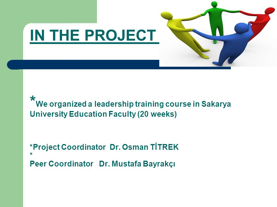 IN THE PROJECT OF * We organized a leadership training course in Sakarya University Education Faculty (20 weeks) *Project Coordinator Dr.